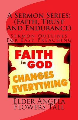 A Sermon Series: (Faith, Trust and Endurance): Sermon Outlines for Easy Preaching  by  Elder Angela Flowers Tall