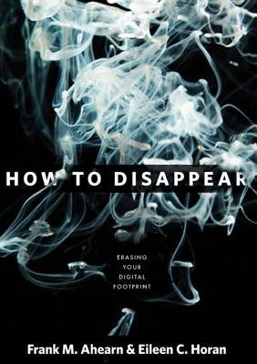 How to Disappear: Erase Your Digital Footprint, Leave False Trails, and Vanish Without a Trace  by  Frank M. Ahearn