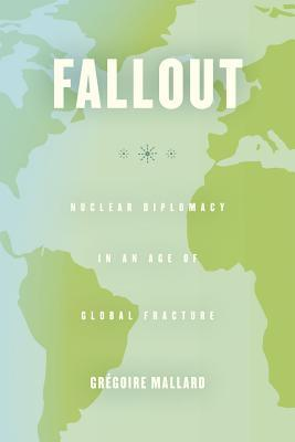 Fallout: Nuclear Diplomacy in an Age of Global Fracture  by  Gregoire Mallard