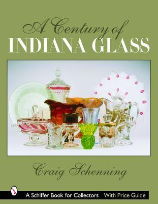 A Century of Indiana Glass (Schiffer Book for Collectors)  by  Craig S. Schenning