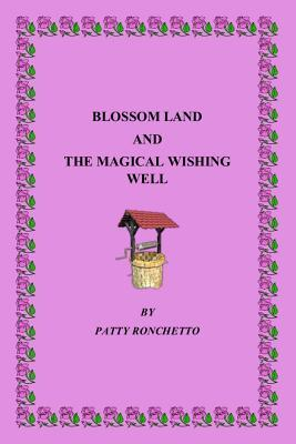 Blossom Land and the Magical Wishing Well  by  Patty Ronchetto