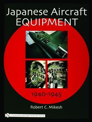 Japanese Aircraft Equipment: 1940-1945  by  Robert C. Mikesh