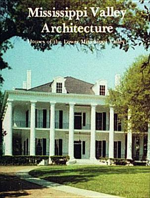 Mississippi Valley Architecture: Houses of the Lower Mississippi Valley Stanley Schuler