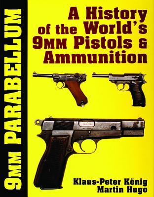 9 Mm Parabellum: A History Of The Worlds 9 Mm Pistols & Ammunition Klaus-Peter Konig