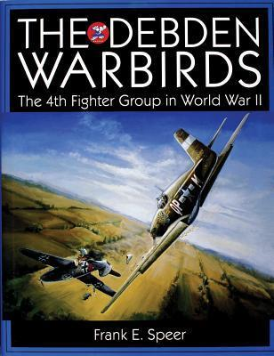 The Debden Warbirds: The 4th Fighter Group in World War II  by  Frank E. Speer