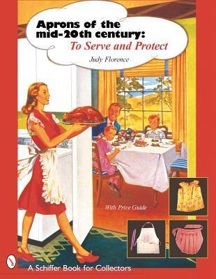 Aprons of the Mid-20th Century: To Serve and Protect (Schiffer Book for Collectors)  by  Judy Florence