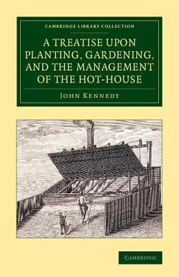 A Treatise Upon Planting, Gardening, and the Management of the Hot-House  by  John Kennedy