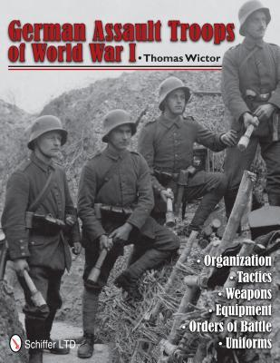 German Assault Troops of World War I: Organization Tactics Weapons Equipment Orders of Battle Uniforms  by  Thomas Wictor