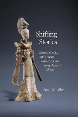 Shifting Stories: History, Gossip, and Lore in Narratives from Tang Dynasty China Sarah M. Allen
