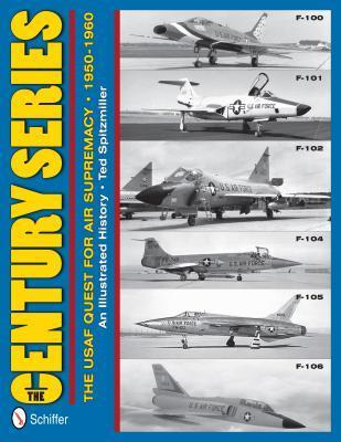 The Century Series: The USAF Quest for Air Supremacy, 1950-1960: F-100 O F-101 O F-102 O F-104 O F-105 O F-106  by  Ted Spitzmiller