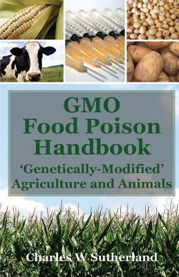 GMO Food Poison Handbook: Genetically-Modified Agriculture and Animals Charles W. Sutherland