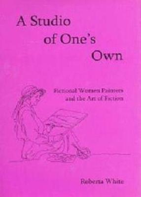 A Studio of Ones Own: Fictional Women Painters and the Art of Fiction  by  Roberta White