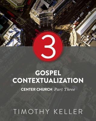 Gospel Contextualization: Center Church: Part Three Timothy Keller