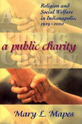 A Public Charity: Religion and Social Welfare in Indianapolis, 1929-2002  by  John Burford