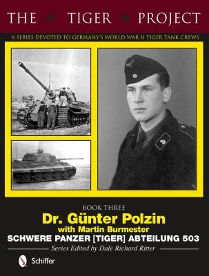 The Tiger Project: A Series Devoted to Germanys World War II Tiger Tank Crews: Dr. Gnter Polzin--Schwere Panzer (Tiger) Abteilung 503  by  Dale Richard Ritter