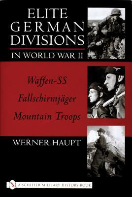 Elite German Divisions in World War II: Waffen-SS, Fallschirmjager, Mountain Troops Werner Haupt