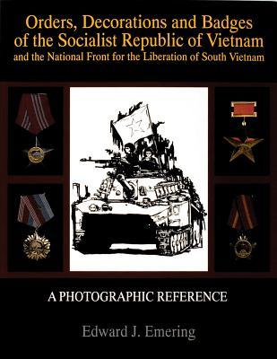 Orders, Decorations and Badges of the Socialist Republic of Vietnam and the National Front for the Liberation of South Vietnam  by  Edward J. Emering