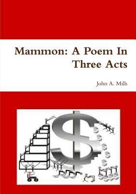 Mammon: A Poem in Three Acts  by  John A. Mills