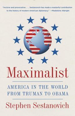 Maximalist: America in the World from Truman to Obama  by  Stephen Sestanovich