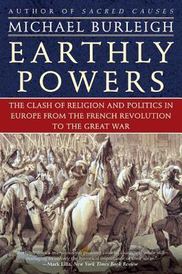 Earthly Powers: The Clash of Religion and Politics in Europe, from the French Revolution to the Great War Michael Burleigh