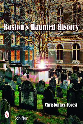 Bostons Haunted History: Exploring the Ghosts and Graves of Beantown Christopher Forest