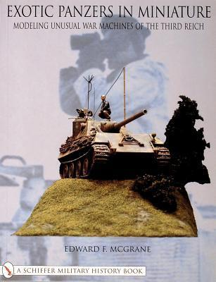 Exotic Panzers in Miniature: Modeling Unusual War Machines of the Third Reich Edward F. McGrane