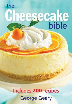 The Cheesecake Bible: Includes 200 Recipes  by  George Geary