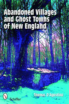 Abandoned Villages and Ghost Towns of New England  by  Thomas DAgostino