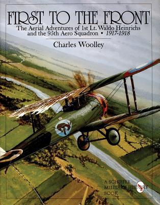 First to the Front: The Aerial Adventures of 1st Lt. Waldo Heinrichs and the 95th Aero Squadron 1917-1918  by  Charles Woolley