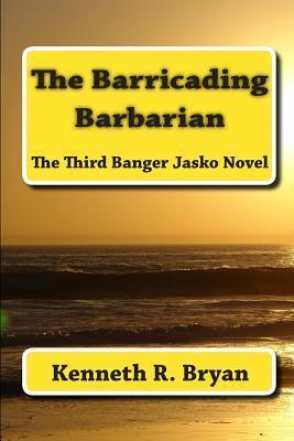 The Barricading Barbarian: The Third Banger Jasko Novel  by  Kenneth R. Bryan