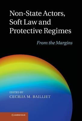 Non-State Actors, Soft Law and Protective Regimes: From the Margins  by  Cecilia M. Bailliet