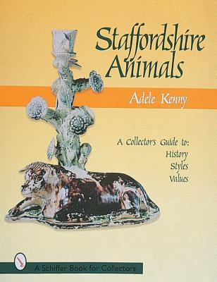 Staffordshire Earthenware Animals: A Collectors Guide to History, Styles, and Values  by  Adele Kenny