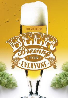 Beer Brewing for Everyone  by  Michael Hlatky