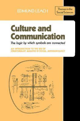 Culture and Communication: The Logic  by  Which Symbols Are Connected. an Introduction to the Use of Structuralist Analysis in Social Anthropology by Edmund Leach
