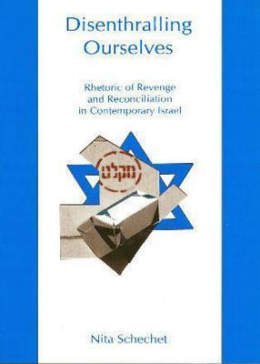 Disenthralling Ourselves: Rhetoric of Revenge and Reconciliation in Contemporary Israel Nita Schechet