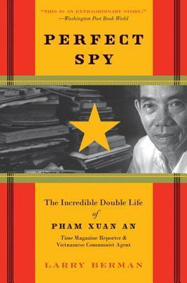 Perfect Spy: The Incredible Double Life of Pham Xuan An, Time Magazine Reporter and Vietnamese Communist Agent Larry Berman