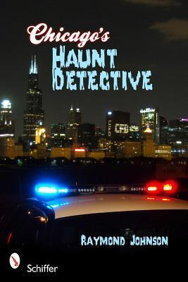 Chicagos Haunt Detective: A Cops Guide to Supernatural Chicago  by  Raymond Johnson