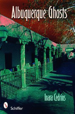 Albuquerque Ghosts Traditions, Legend, Lore  by  Inara Cedrins