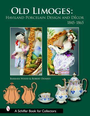 Old Limoges: Haviland Porcelain Design and Decor 1845-1865 Barbara Wood