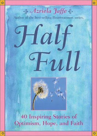 Half Full: 40 Inspiring Stories fo Optimism, Hope, and Faith  by  Azriela Jaffe