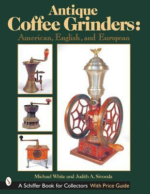 Antique Coffee Grinders: American, English, and European  by  Michael L. White