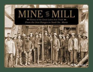 Mine to Mill: History of the Great Lakes Iron Trade: From the Iron Ranges to Sault Ste. Marie  by  Phillip J Stager