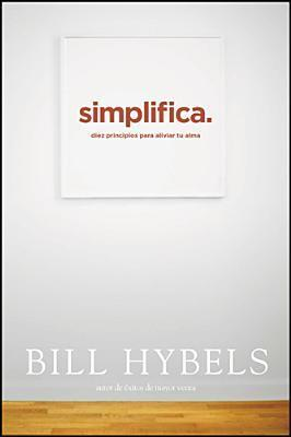 Simplifica: Diez Principios Para Aliviar Tu Alma  by  Bill Hybels