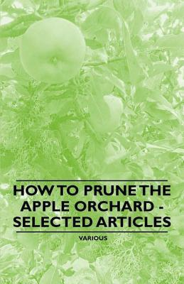 How to Prune the Apple Orchard - Selected Articles  by  Various