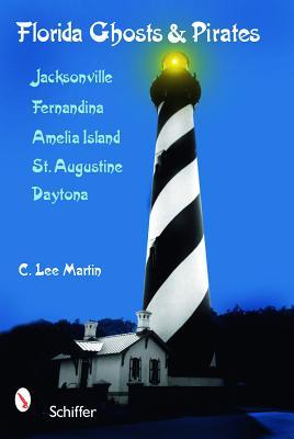 Florida Ghosts and Pirates: Jacksonville, Fernandina, Amelia Island, St. Augustine, Daytona C. Lee Martin