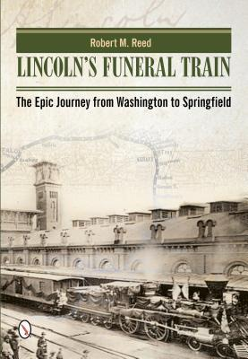 Lincolns Funeral Train: The Epic Journey from Washington to Springfield Robert M Reed