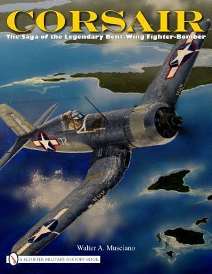 Corsair The Saga Of The Legendary Bent Wing Fighter Bomber Walter A. Musciano