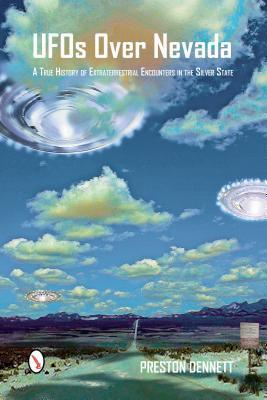 UFOs Over Nevada: A True History of Extraterrestrial Encounters in the Silver State  by  Preston Dennett
