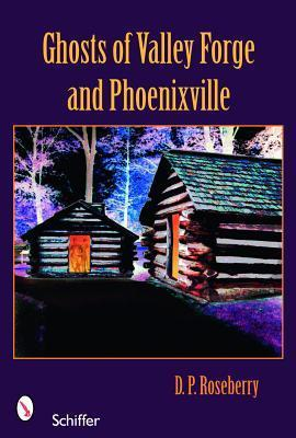 Ghosts of Valley Forge and Phoenixville  by  D.P. Roseberry
