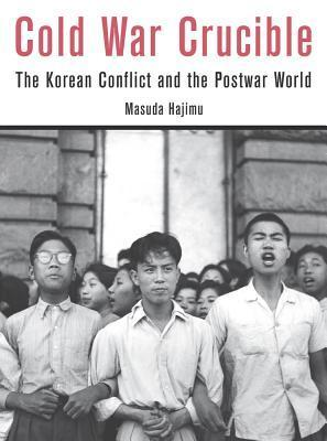 Cold War Crucible: The Korean Conflict and the Postwar World  by  Hajimu Masuda